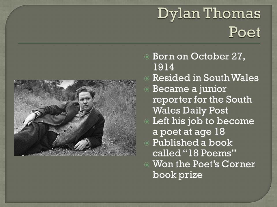  Born on October 27, 1914  Resided in South Wales  Became a junior reporter for the South Wales Daily Post  Left his job to become a poet at age 1