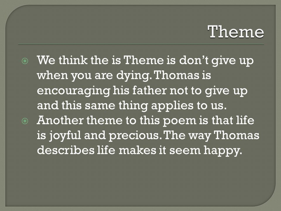  We think the is Theme is don't give up when you are dying. Thomas is encouraging his father not to give up and this same thing applies to us.  Anot