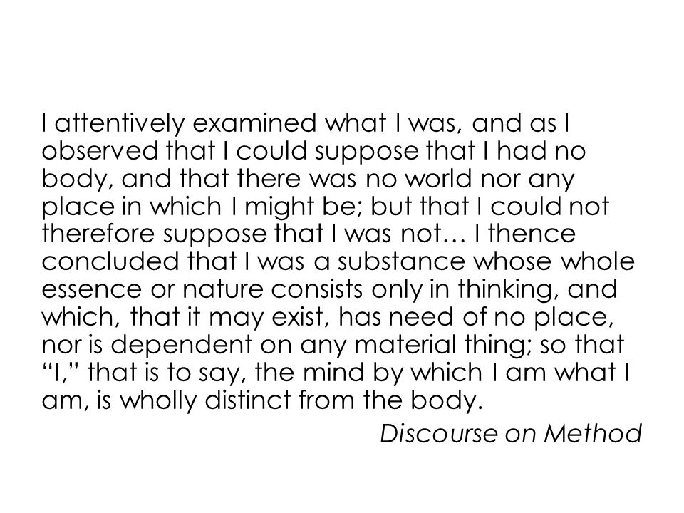 I attentively examined what I was, and as I observed that I could suppose that I had no body, and that there was no world nor any place in which I might be; but that I could not therefore suppose that I was not… I thence concluded that I was a substance whose whole essence or nature consists only in thinking, and which, that it may exist, has need of no place, nor is dependent on any material thing; so that I, that is to say, the mind by which I am what I am, is wholly distinct from the body.