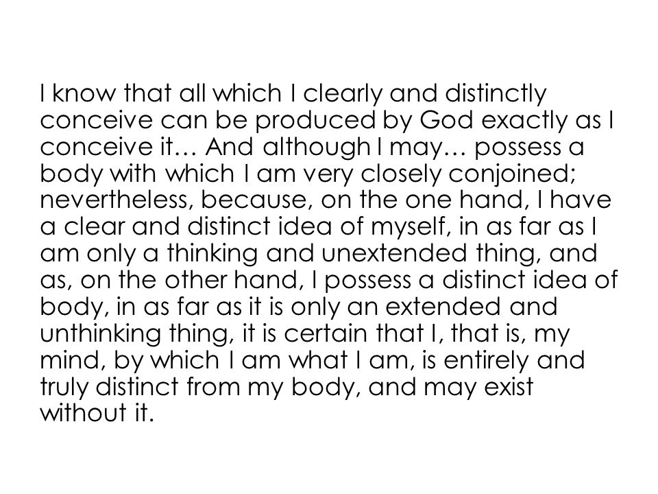 I know that all which I clearly and distinctly conceive can be produced by God exactly as I conceive it… And although I may… possess a body with which I am very closely conjoined; nevertheless, because, on the one hand, I have a clear and distinct idea of myself, in as far as I am only a thinking and unextended thing, and as, on the other hand, I possess a distinct idea of body, in as far as it is only an extended and unthinking thing, it is certain that I, that is, my mind, by which I am what I am, is entirely and truly distinct from my body, and may exist without it.