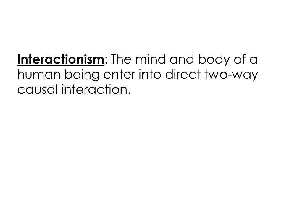 Interactionism : The mind and body of a human being enter into direct two-way causal interaction.