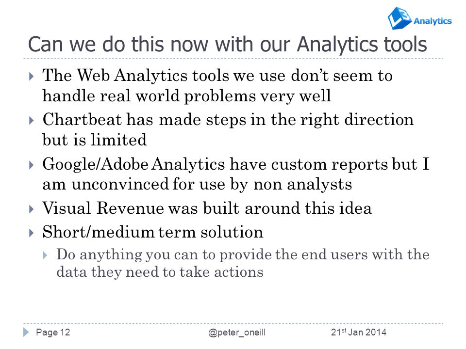 Can we do this now with our Analytics tools  The Web Analytics tools we use don't seem to handle real world problems very well  Chartbeat has made steps in the right direction but is limited  Google/Adobe Analytics have custom reports but I am unconvinced for use by non analysts  Visual Revenue was built around this idea  Short/medium term solution  Do anything you can to provide the end users with the data they need to take actions Page 1221 st Jan 2014@peter_oneill