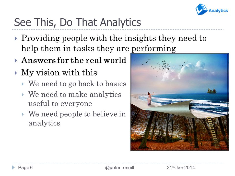 See This, Do That Analytics  Providing people with the insights they need to help them in tasks they are performing  Answers for the real world Page 6  My vision with this  We need to go back to basics  We need to make analytics useful to everyone  We need people to believe in analytics 21 st Jan 2014@peter_oneill