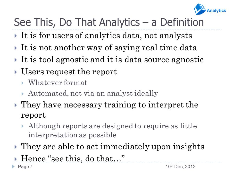 See This, Do That Analytics – a Definition  It is for users of analytics data, not analysts  It is not another way of saying real time data  It is tool agnostic and it is data source agnostic  Users request the report  Whatever format  Automated, not via an analyst ideally  They have necessary training to interpret the report  Although reports are designed to require as little interpretation as possible  They are able to act immediately upon insights  Hence see this, do that… 10 th Dec, 2012Page 7