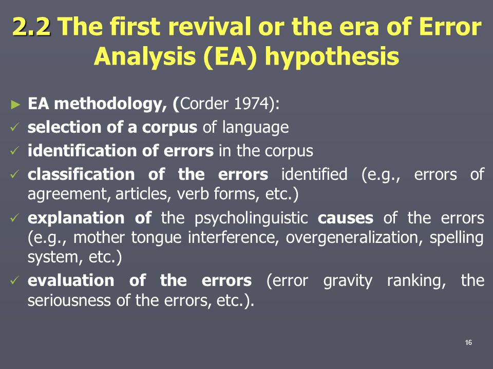2.2 2.2 The first revival or the era of Error Analysis (EA) hypothesis ► ► EA methodology, (Corder 1974): selection of a corpus of language identification of errors in the corpus classification of the errors identified (e.g., errors of agreement, articles, verb forms, etc.) explanation of the psycholinguistic causes of the errors (e.g., mother tongue interference, overgeneralization, spelling system, etc.) evaluation of the errors (error gravity ranking, the seriousness of the errors, etc.).