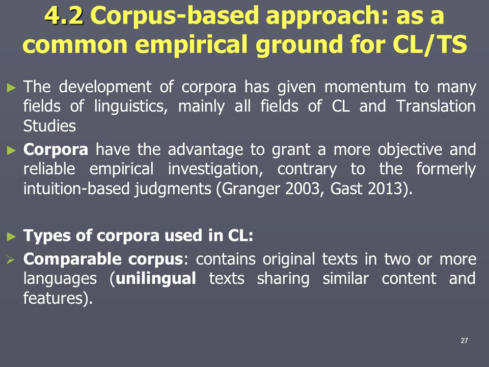 4.2 4.2 Corpus-based approach: as a common empirical ground for CL/TS ► ► The development of corpora has given momentum to many fields of linguistics, mainly all fields of CL and Translation Studies ► ► Corpora have the advantage to grant a more objective and reliable empirical investigation, contrary to the formerly intuition-based judgments (Granger 2003, Gast 2013).