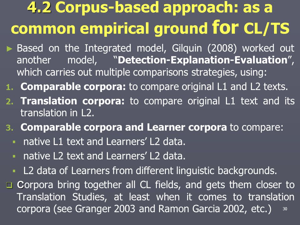 4.2 4.2 Corpus-based approach: as a common empirical ground for CL/TS ► ► Based on the Integrated model, Gilquin (2008) worked out another model, Detection-Explanation-Evaluation , which carries out multiple comparisons strategies, using: 1.