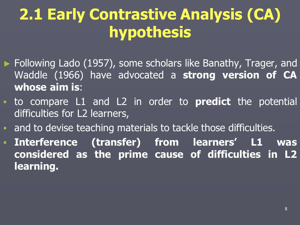2.1 Early Contrastive Analysis (CA) hypothesis ► ► Following Lado (1957), some scholars like Banathy, Trager, and Waddle (1966) have advocated a stron