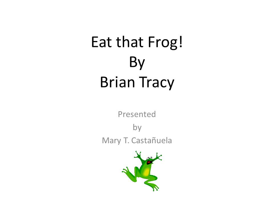 Eat that Frog! By Brian Tracy Presented by Mary T. Castañuela