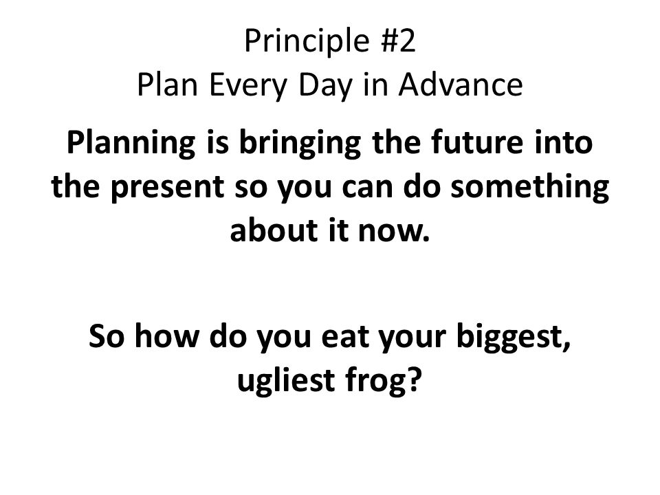 Principle #2 Plan Every Day in Advance Planning is bringing the future into the present so you can do something about it now.