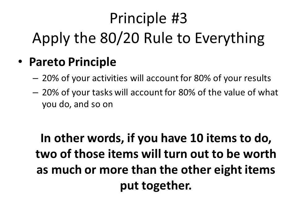 Principle #3 Apply the 80/20 Rule to Everything Pareto Principle – 20% of your activities will account for 80% of your results – 20% of your tasks will account for 80% of the value of what you do, and so on In other words, if you have 10 items to do, two of those items will turn out to be worth as much or more than the other eight items put together.