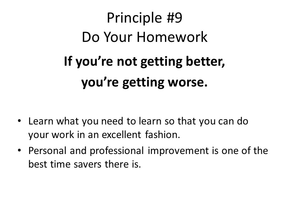 Principle #9 Do Your Homework If you're not getting better, you're getting worse.