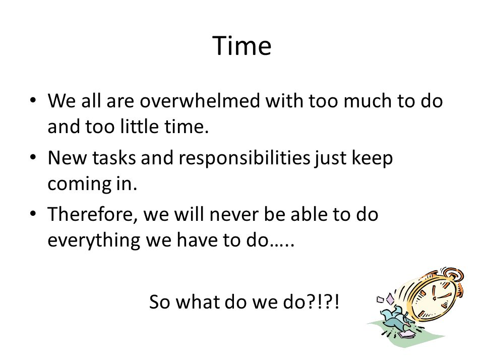 Time We all are overwhelmed with too much to do and too little time.