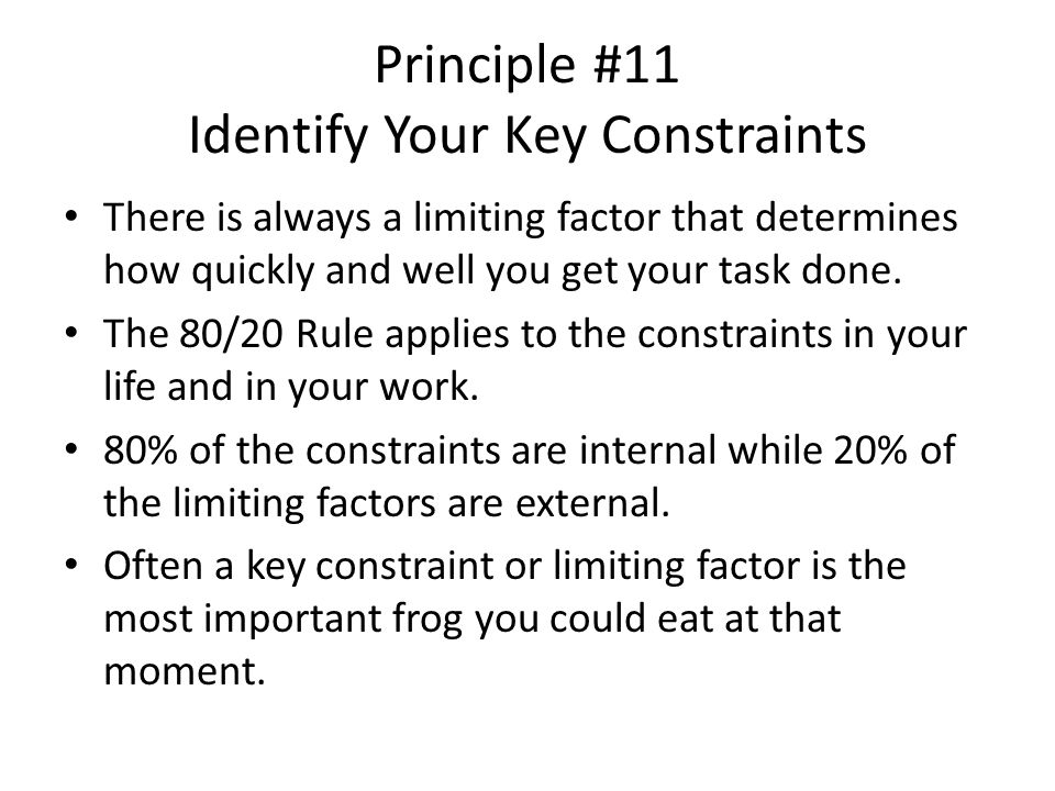 Principle #11 Identify Your Key Constraints There is always a limiting factor that determines how quickly and well you get your task done.