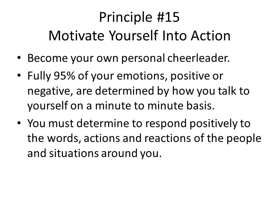 Principle #15 Motivate Yourself Into Action Become your own personal cheerleader.