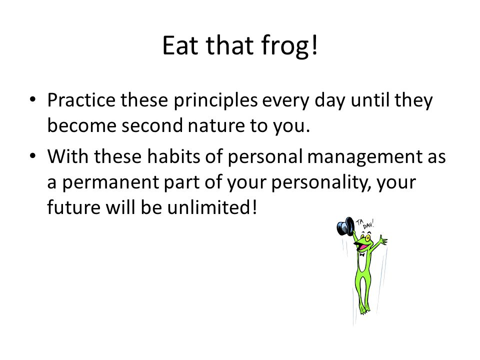 Eat that frog.Practice these principles every day until they become second nature to you.