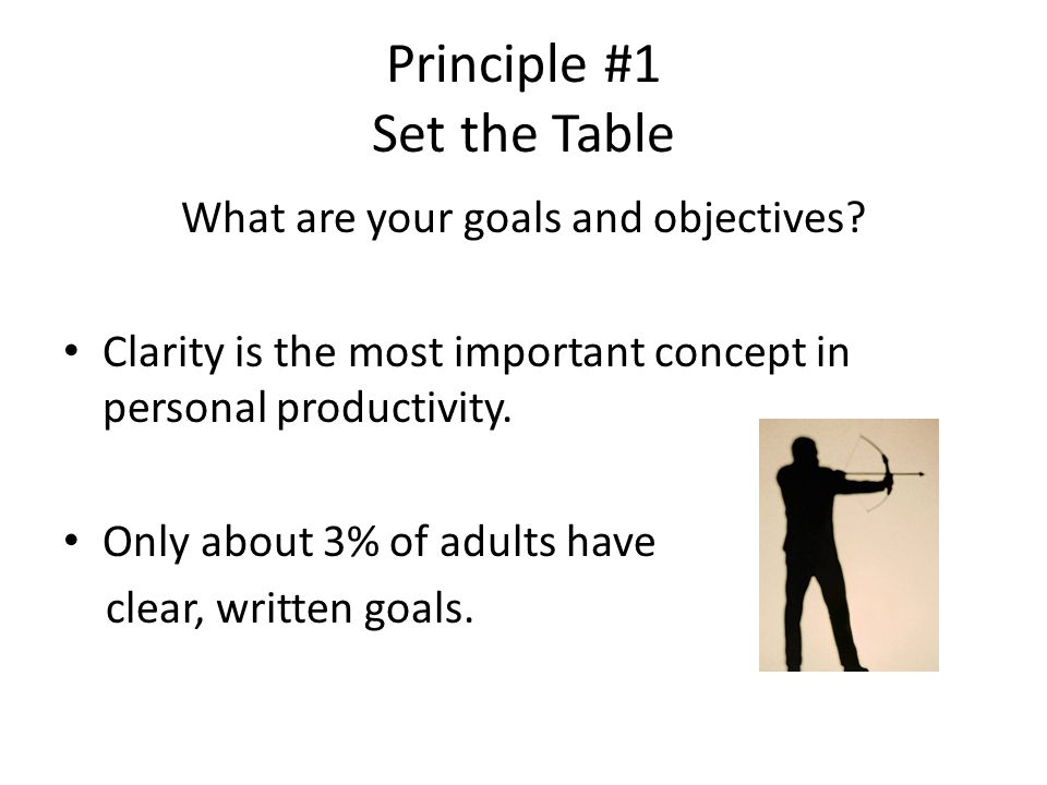 Principle #1 Set the Table What are your goals and objectives.