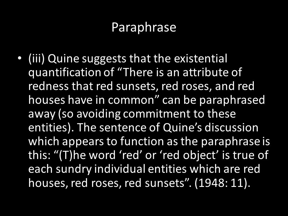 Paraphrase (iii) Quine suggests that the existential quantification of There is an attribute of redness that red sunsets, red roses, and red houses have in common can be paraphrased away (so avoiding commitment to these entities).