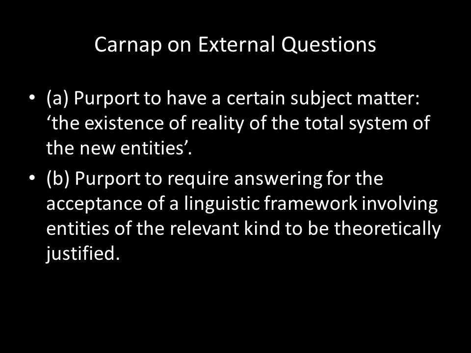 Carnap on External Questions (a) Purport to have a certain subject matter: 'the existence of reality of the total system of the new entities'. (b) Pur