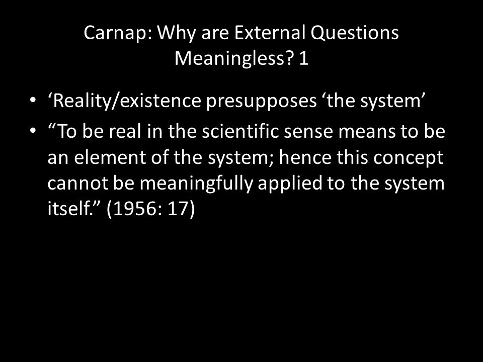 """Carnap: Why are External Questions Meaningless? 1 'Reality/existence presupposes 'the system' """"To be real in the scientific sense means to be an eleme"""