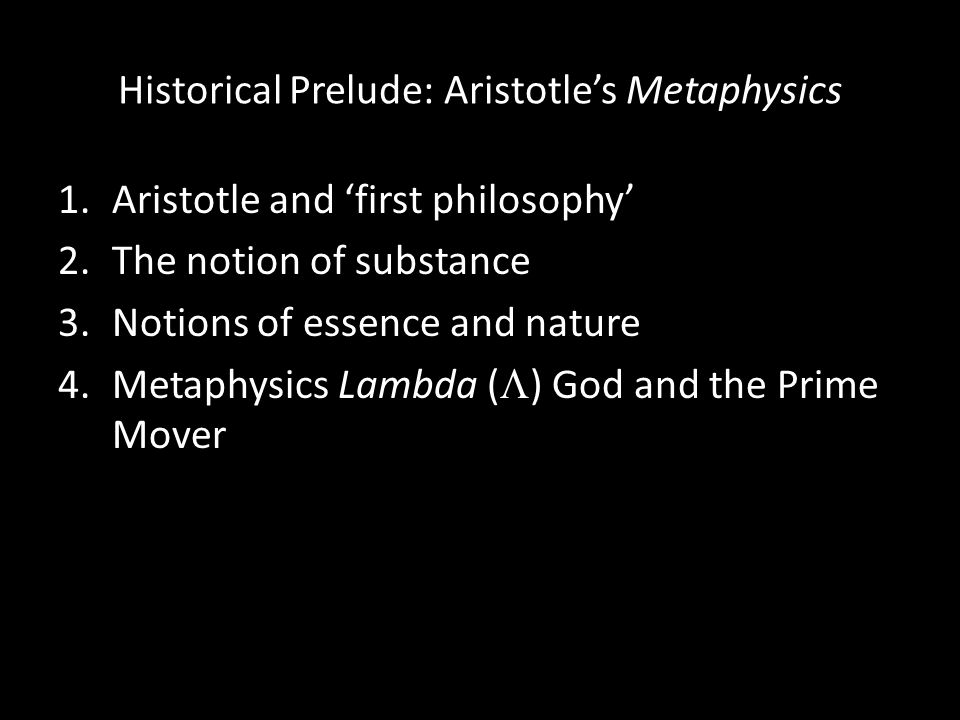 Historical Prelude: Aristotle's Metaphysics 1.Aristotle and 'first philosophy' 2.The notion of substance 3.Notions of essence and nature 4.Metaphysics