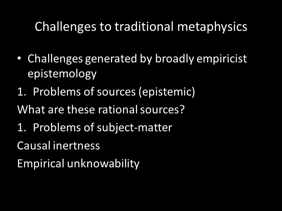 Challenges to traditional metaphysics Challenges generated by broadly empiricist epistemology 1.Problems of sources (epistemic) What are these rational sources.