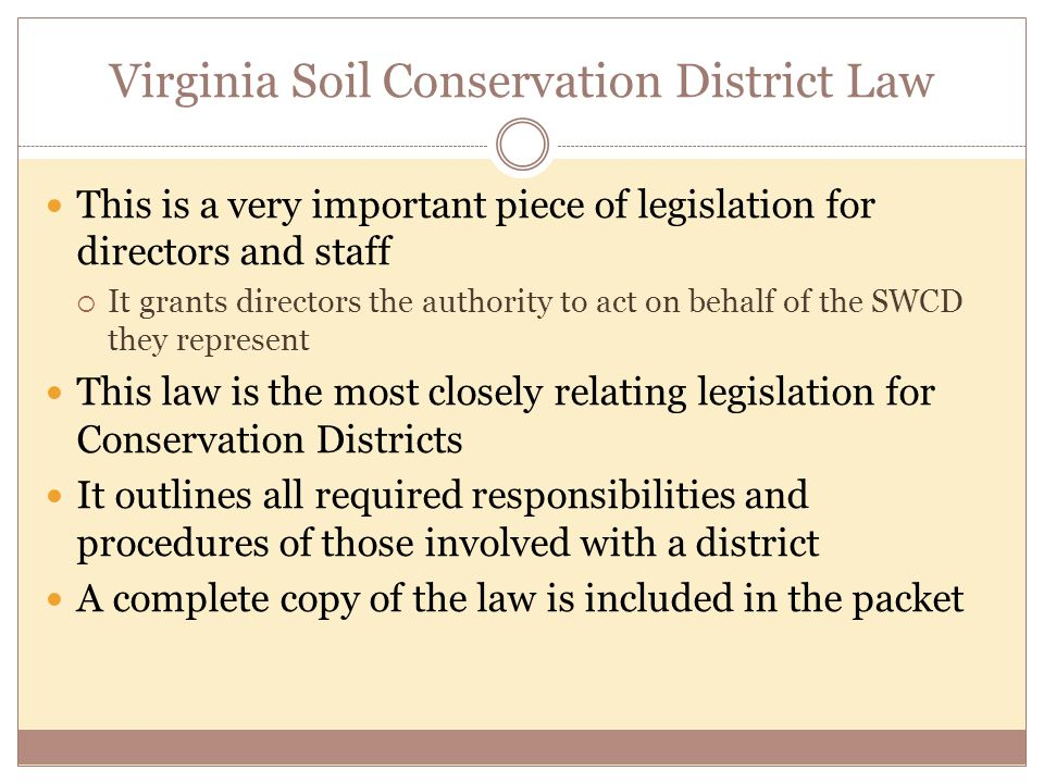 Virginia Soil Conservation District Law This is a very important piece of legislation for directors and staff  It grants directors the authority to act on behalf of the SWCD they represent This law is the most closely relating legislation for Conservation Districts It outlines all required responsibilities and procedures of those involved with a district A complete copy of the law is included in the packet