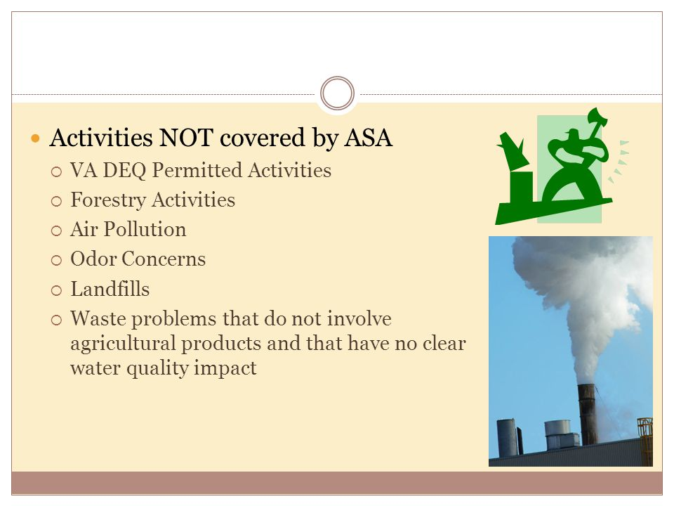 Activities NOT covered by ASA  VA DEQ Permitted Activities  Forestry Activities  Air Pollution  Odor Concerns  Landfills  Waste problems that do not involve agricultural products and that have no clear water quality impact