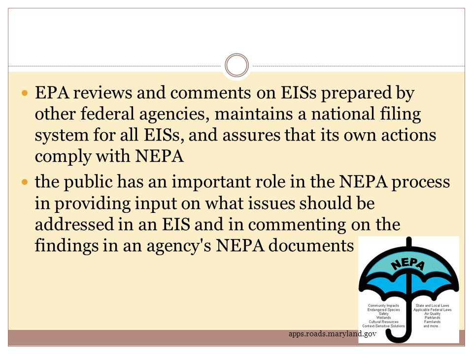 EPA reviews and comments on EISs prepared by other federal agencies, maintains a national filing system for all EISs, and assures that its own actions comply with NEPA the public has an important role in the NEPA process in providing input on what issues should be addressed in an EIS and in commenting on the findings in an agency s NEPA documents apps.roads.maryland.gov