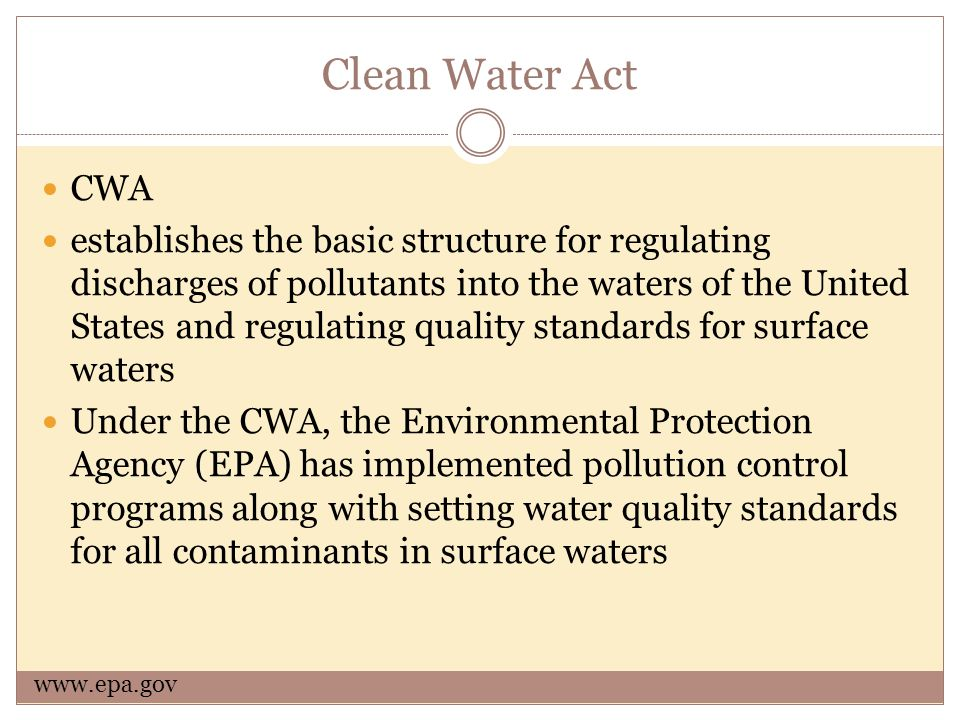 Clean Water Act CWA establishes the basic structure for regulating discharges of pollutants into the waters of the United States and regulating quality standards for surface waters Under the CWA, the Environmental Protection Agency (EPA) has implemented pollution control programs along with setting water quality standards for all contaminants in surface waters www.epa.gov