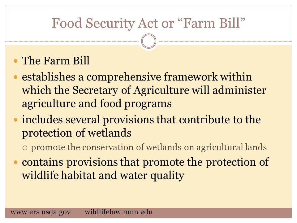 Food Security Act or Farm Bill The Farm Bill establishes a comprehensive framework within which the Secretary of Agriculture will administer agriculture and food programs includes several provisions that contribute to the protection of wetlands  promote the conservation of wetlands on agricultural lands contains provisions that promote the protection of wildlife habitat and water quality www.ers.usda.govwildlifelaw.unm.edu