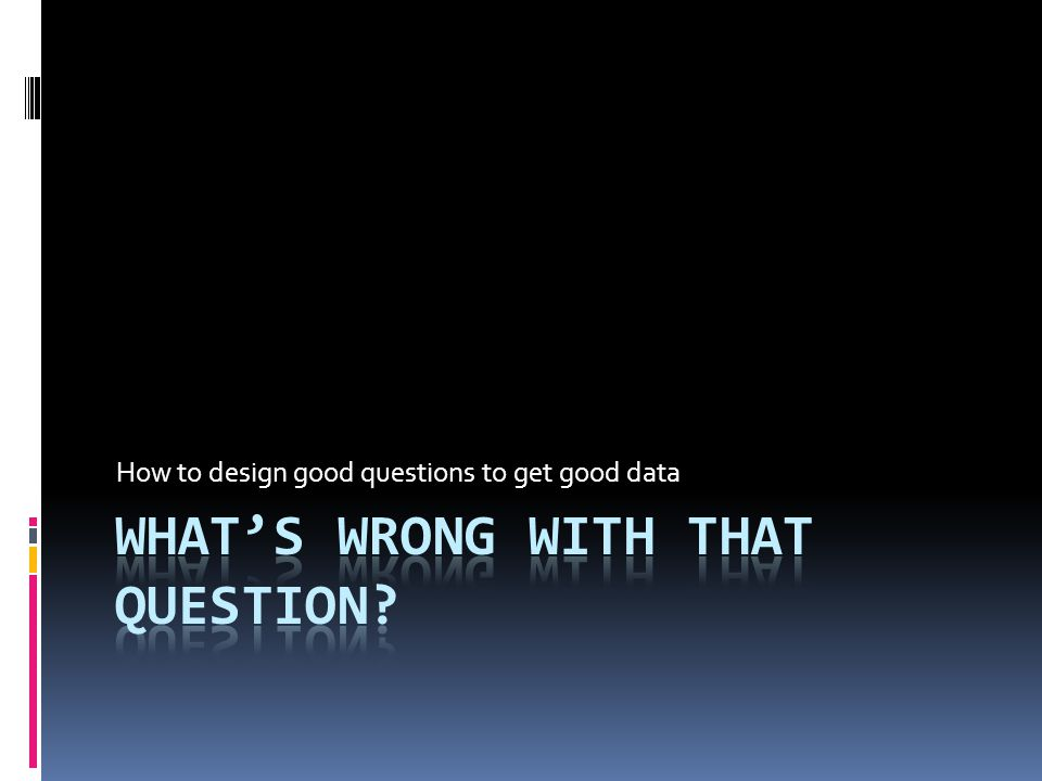 How to design good questions to get good data