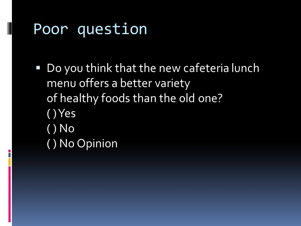 Poor question  Do you think that the new cafeteria lunch menu offers a better variety of healthy foods than the old one? ( ) Yes ( ) No ( ) No Opinio