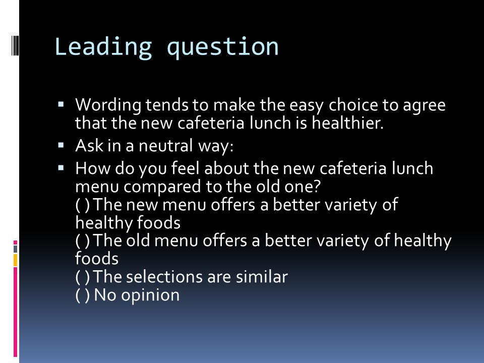 Leading question  Wording tends to make the easy choice to agree that the new cafeteria lunch is healthier.