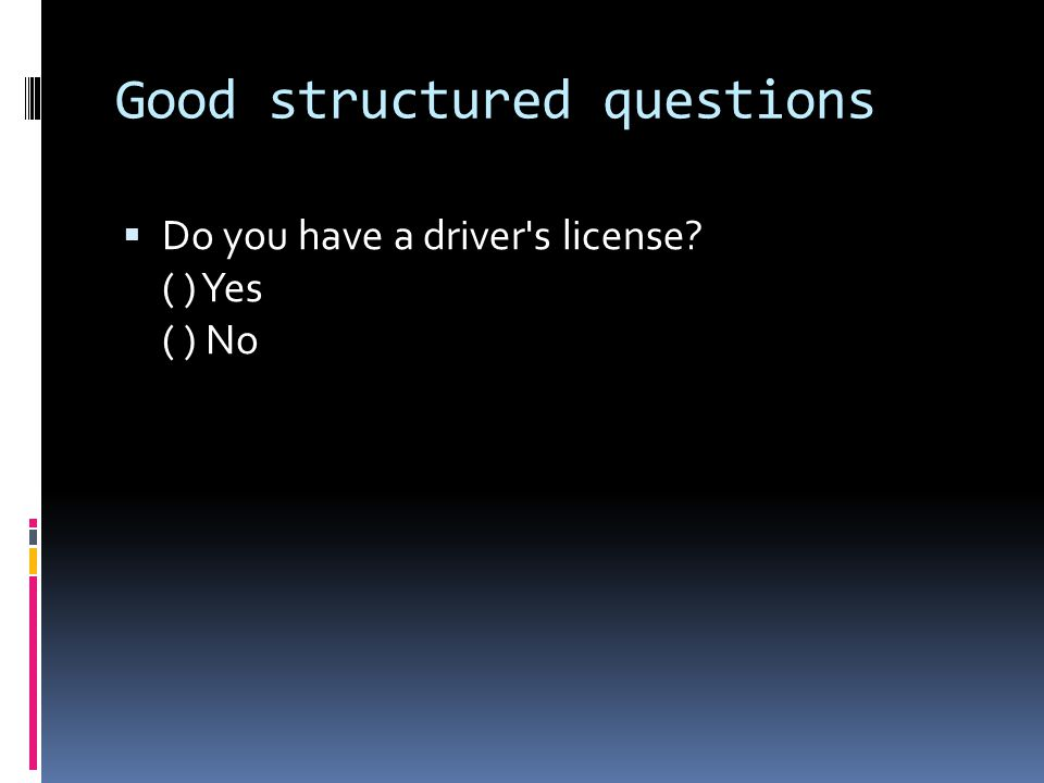 Good structured questions  Do you have a driver s license? ( ) Yes ( ) No