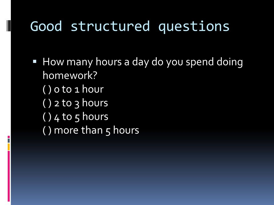 Good structured questions  How many hours a day do you spend doing homework.