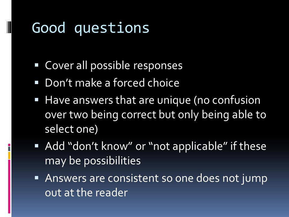 Good questions  Cover all possible responses  Don't make a forced choice  Have answers that are unique (no confusion over two being correct but only being able to select one)  Add don't know or not applicable if these may be possibilities  Answers are consistent so one does not jump out at the reader