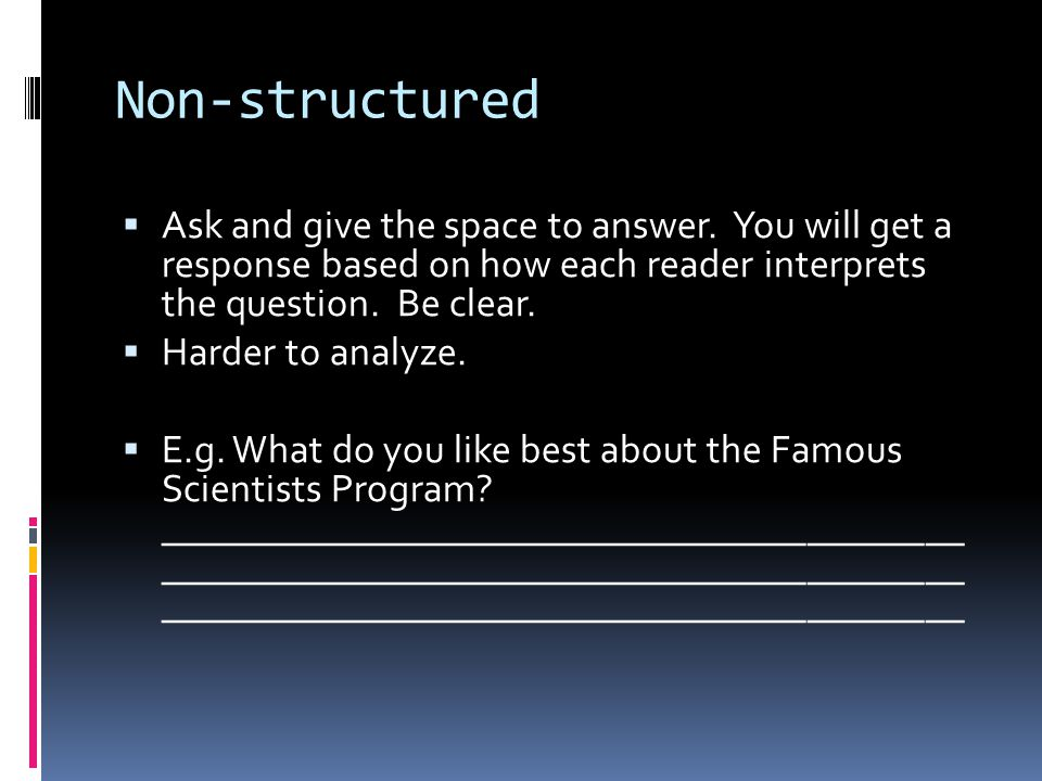 Non-structured  Ask and give the space to answer. You will get a response based on how each reader interprets the question. Be clear.  Harder to ana