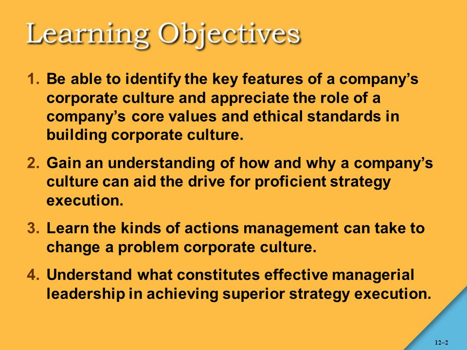 12–2 1.Be able to identify the key features of a company's corporate culture and appreciate the role of a company's core values and ethical standards
