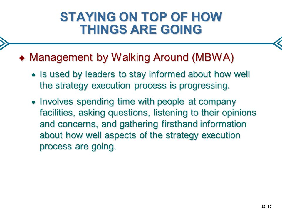 STAYING ON TOP OF HOW THINGS ARE GOING  Management by Walking Around (MBWA) ● Is used by leaders to stay informed about how well the strategy executi
