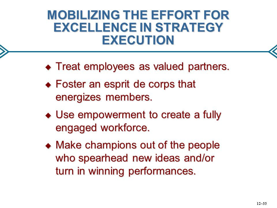 MOBILIZING THE EFFORT FOR EXCELLENCE IN STRATEGY EXECUTION  Treat employees as valued partners.  Foster an esprit de corps that energizes members. 