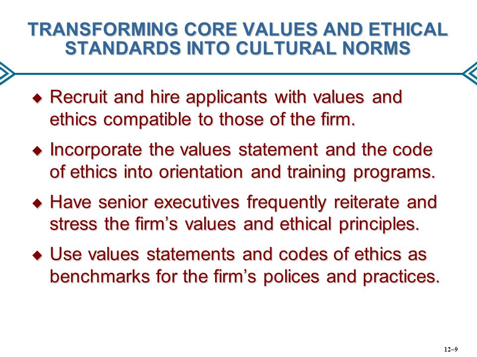 TRANSFORMING CORE VALUES AND ETHICAL STANDARDS INTO CULTURAL NORMS  Recruit and hire applicants with values and ethics compatible to those of the fir