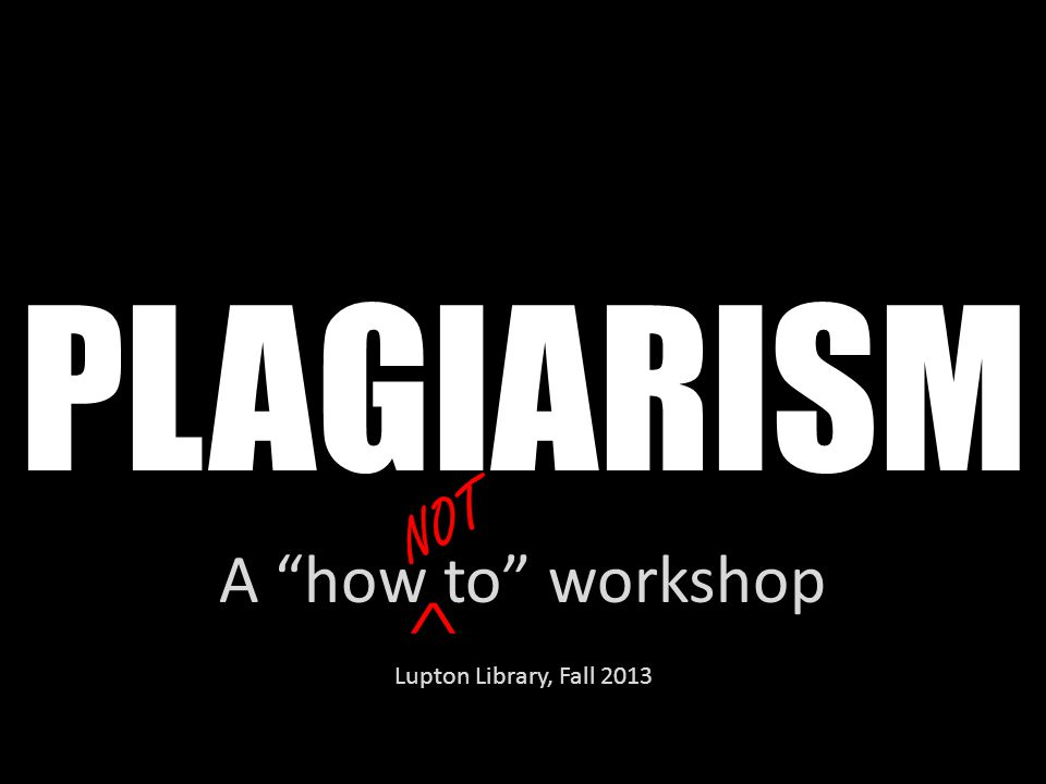 "PLAGIARISM A ""how to"" workshop Lupton Library, Fall 2013 ^"