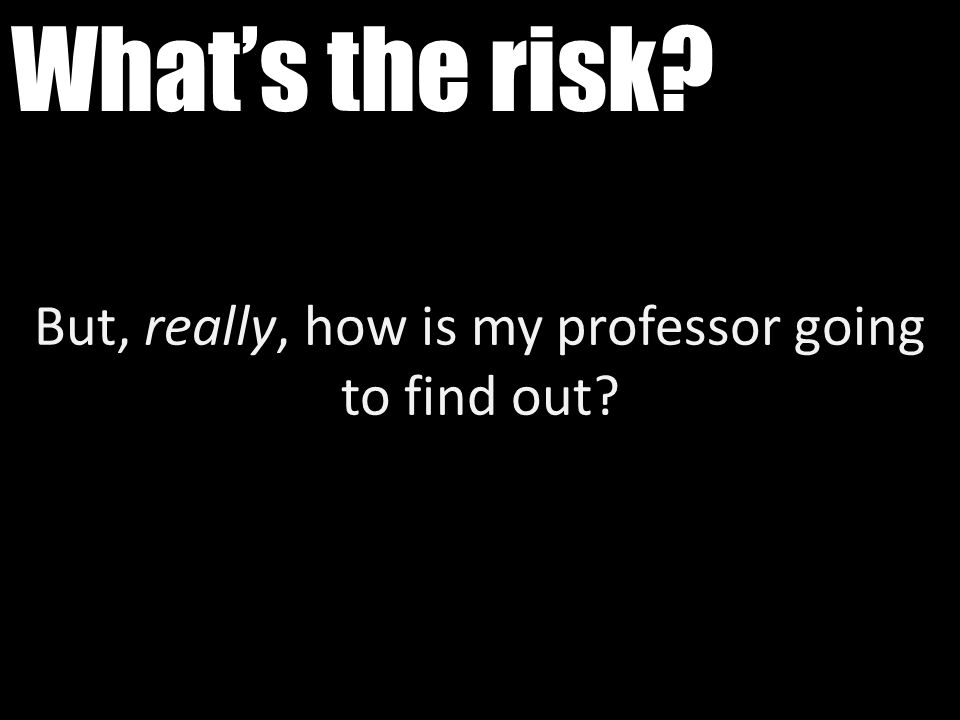 What's the risk? But, really, how is my professor going to find out?