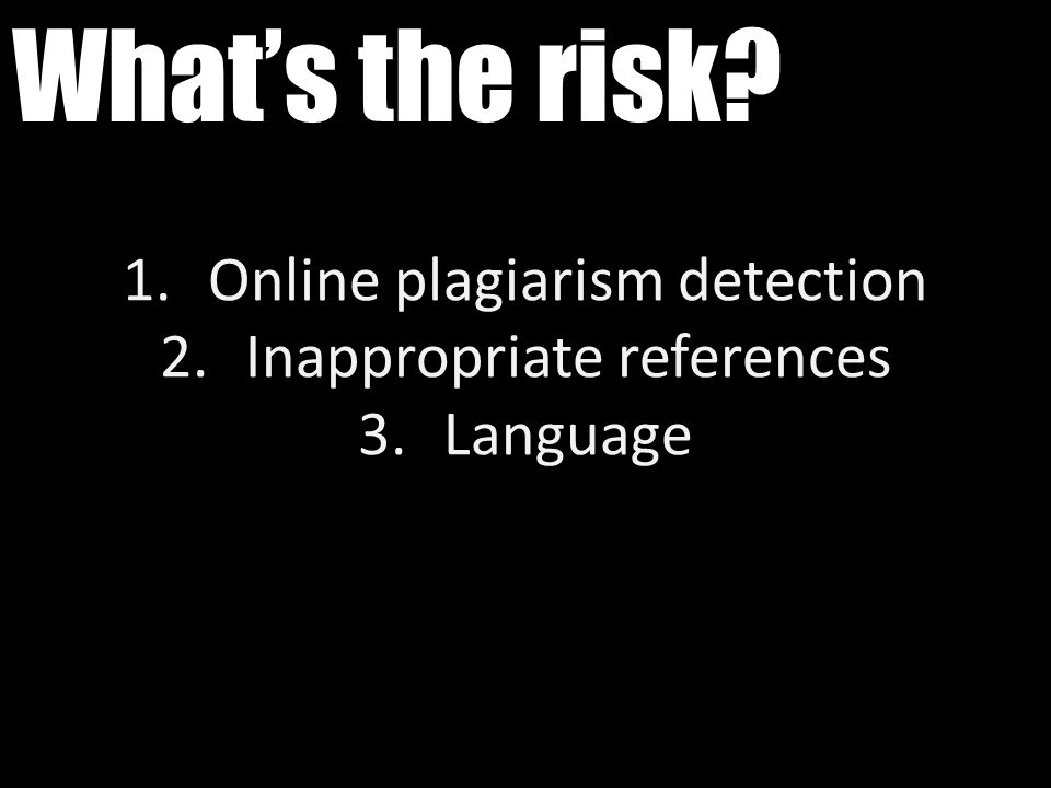 What's the risk? 1.Online plagiarism detection 2.Inappropriate references 3.Language