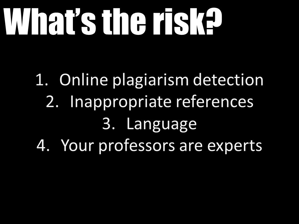 What's the risk? 1.Online plagiarism detection 2.Inappropriate references 3.Language 4.Your professors are experts