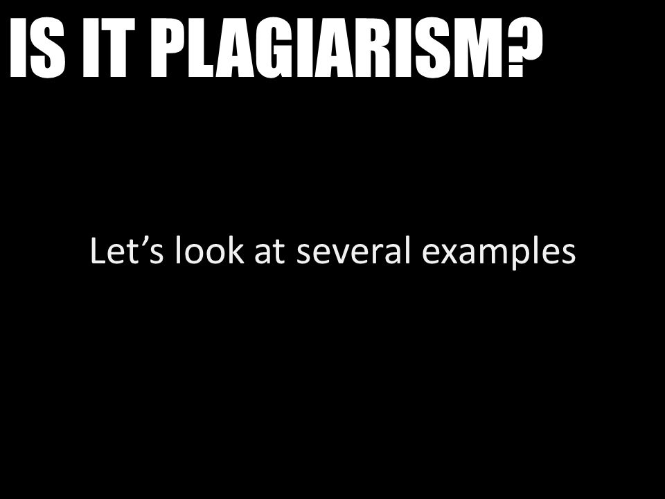 IS IT PLAGIARISM? Let's look at several examples