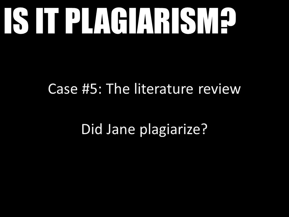 IS IT PLAGIARISM? Case #5: The literature review Did Jane plagiarize?