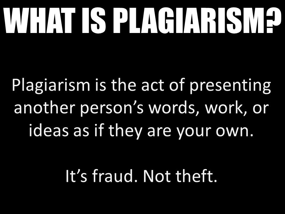 Plagiarism is the act of presenting another person's words, work, or ideas as if they are your own. It's fraud. Not theft. WHAT IS PLAGIARISM?