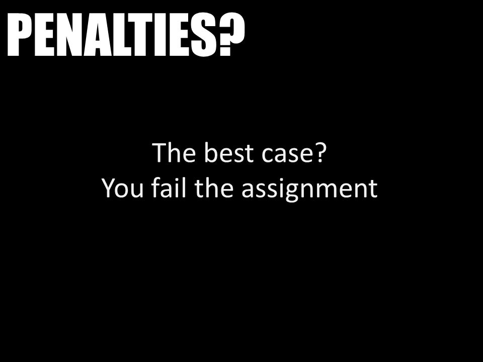 PENALTIES? The best case? You fail the assignment
